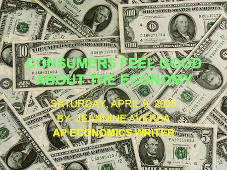 CONSUMERS FEEL GOOD ABOUT THE ECONOMY SATURDAY, APRIL 9, 2005 BY: JEANNINE AVERSA AP ECONOMICS WRITER.