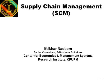 1-3-1 Supply Chain Management (SCM) Iftikhar Nadeem Senior Consultant, E-Business Solutions Center for Economics & Management Systems Research Institute,