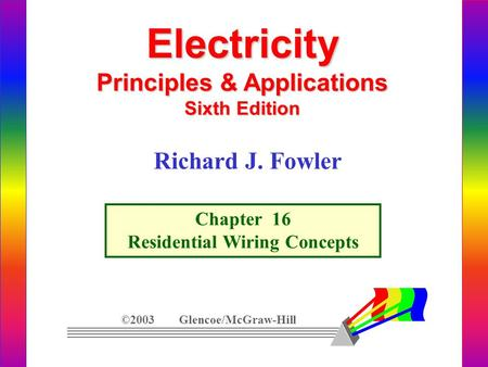 Electricity Principles & Applications Sixth Edition ©2003 Glencoe/McGraw-Hill Richard J. Fowler Chapter 16 Residential Wiring Concepts.