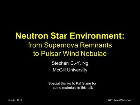 Neutron Star Environment: from Supernova Remnants to Pulsar Wind Nebulae Stephen C.-Y. Ng McGill University Special thanks to Pat Slane for some materials.