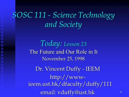 SOSC 111 - Science Technology and Society Today: Lesson 23 The Future and Our Role in It November 25, 1998 Dr. Vincent Duffy - IEEM  ieem.ust.hk/dfaculty/duffy/111.