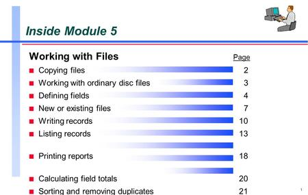 1 Inside Module 5 Working with Files Page n Copying files 2 n Working with ordinary disc files3 n Defining fields 4 n New or existing files7 n Writing.