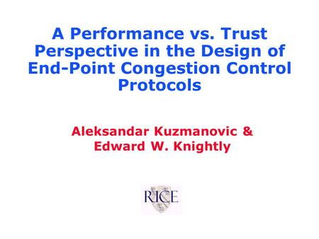 Aleksandar Kuzmanovic & Edward W. Knightly A Performance vs. Trust Perspective in the Design of End-Point Congestion Control Protocols.