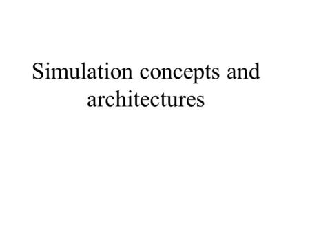 Simulation concepts and architectures. Simulation Basics System: a collecting of entities that act and interact together toward the accomplishment of.