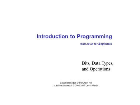 Introduction to Programming with Java, for Beginners Based on slides © McGraw-Hill Additional material © 2004/2005 Lewis/Martin Bits, Data Types, and Operations.