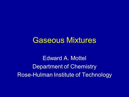 Gaseous Mixtures Edward A. Mottel Department of Chemistry Rose-Hulman Institute of Technology.