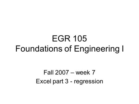 EGR 105 Foundations of Engineering I Fall 2007 – week 7 Excel part 3 - regression.