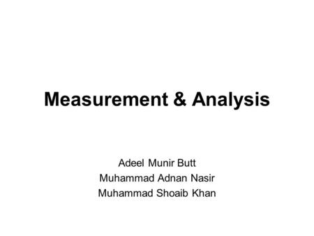 Measurement & Analysis Adeel Munir Butt Muhammad Adnan Nasir Muhammad Shoaib Khan.