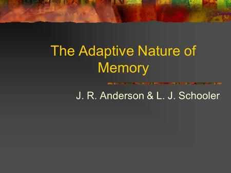 The Adaptive Nature of Memory J. R. Anderson & L. J. Schooler.