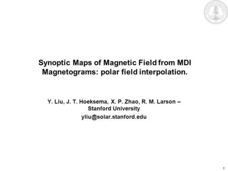 1 Synoptic Maps of Magnetic Field from MDI Magnetograms: polar field interpolation. Y. Liu, J. T. Hoeksema, X. P. Zhao, R. M. Larson – Stanford University.