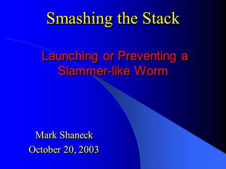 Smashing the Stack Launching or Preventing a Slammer-like Worm Mark Shaneck October 20, 2003 Mark Shaneck October 20, 2003.