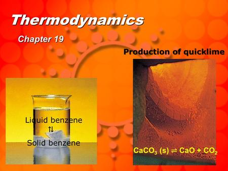 Thermodynamics Chapter 19 Liquid benzene Production of quicklime Solid benzene ⇅ CaCO 3 (s) ⇌ CaO + CO 2.