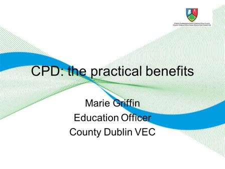 CPD: the practical benefits Marie Griffin Education Officer County Dublin VEC.