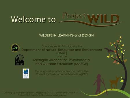 Growing Up WILD Early Learner… Project WILD K-12…Science and Civics 9-12…. Project WILD Aquatic K-12…Advanced Workshops Welcome to Co-sponsored in Michigan.