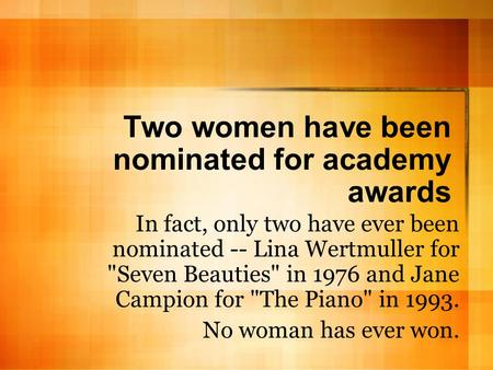 Two women have been nominated for academy awards In fact, only two have ever been nominated -- Lina Wertmuller for Seven Beauties in 1976 and Jane Campion.