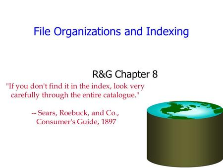 File Organizations and Indexing R&G Chapter 8 If you don't find it in the index, look very carefully through the entire catalogue. -- Sears, Roebuck,