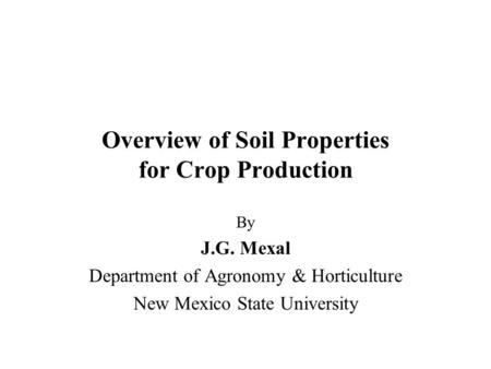 Overview of Soil Properties for Crop Production By J.G. Mexal Department of Agronomy & Horticulture New Mexico State University.