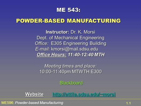 ME596: Powder-based Manufacturing 1.1 ME 543: POWDER-BASED MANUFACTURING Instructor: Dr. K. Morsi Dept. of Mechanical Engineering Office: E305 Engineering.