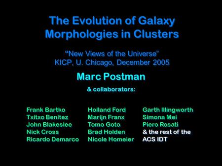 "The Evolution of Galaxy Morphologies in Clusters "" New Views of the Universe"" KICP, U. Chicago, December 2005 Marc Postman & collaborators: Marc Postman."
