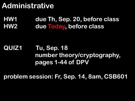 Administrative HW1 due Th, Sep. 20, before class HW2 due Today, before class QUIZ1 Tu, Sep. 18 number theory/cryptography, pages 1-44 of DPV problem session: