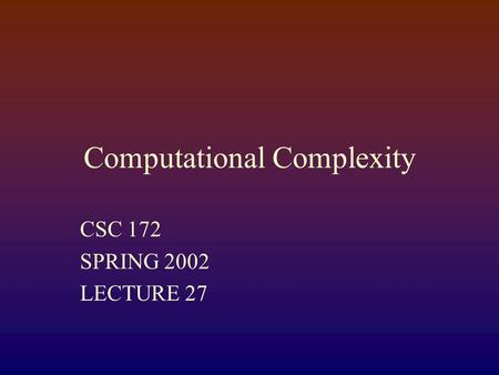 Computational Complexity CSC 172 SPRING 2002 LECTURE 27.