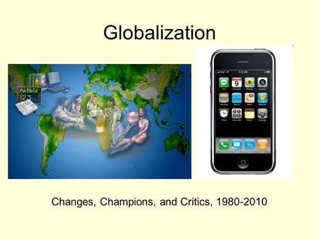 Globalization Changes, Champions, and Critics, 1980-2010.