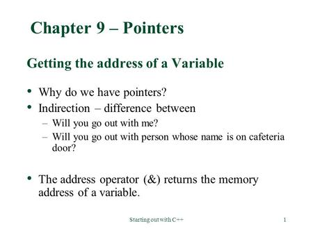 Starting out with C++1 Chapter 9 – Pointers Getting the address of a Variable Why do we have pointers? Indirection – difference between –Will you go out.