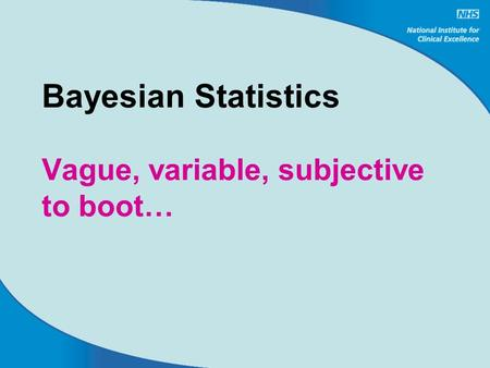 Bayesian Statistics Vague, variable, subjective to boot…