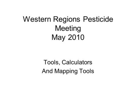 Western Regions Pesticide Meeting May 2010 Tools, Calculators And Mapping Tools.