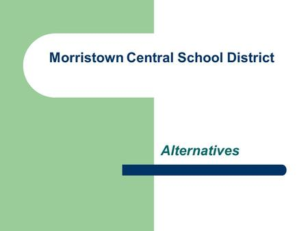 Morristown Central School District Alternatives. Reorganization – Reasons for Reorganization Extend Subject offerings Teachers serve in specialized fields.