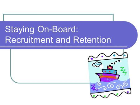 Staying On-Board: Recruitment and Retention. Staying On-Board: Outline Recruitment Broad Concepts Best Practices Borrowing Ideas Retention Broad Concepts.