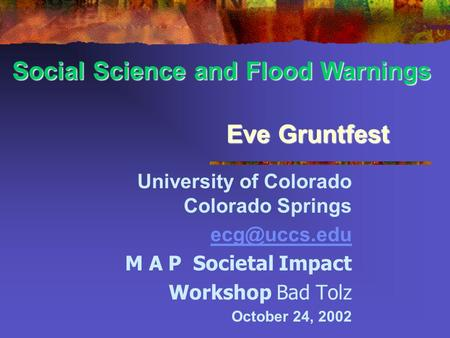 Eve Gruntfest University of Colorado Colorado Springs M A P Societal Impact Workshop Bad Tolz October 24, 2002 Social Science and Flood Warnings.