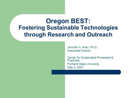 Oregon BEST: Fostering Sustainable Technologies through Research and Outreach Jennifer H. Allen, Ph.D., Associate Director Center for Sustainable Processes.