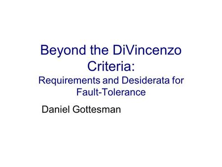 Beyond the DiVincenzo Criteria: Requirements and Desiderata for Fault-Tolerance Daniel Gottesman.
