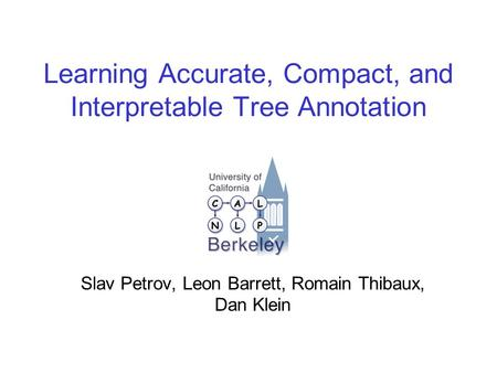Learning Accurate, Compact, and Interpretable Tree Annotation Slav Petrov, Leon Barrett, Romain Thibaux, Dan Klein.