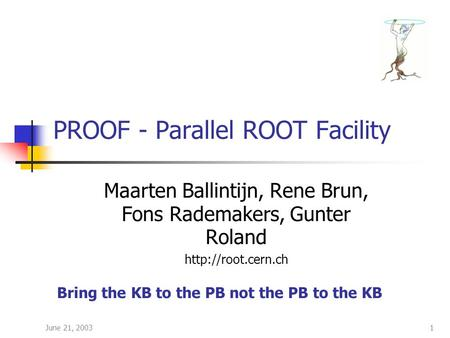 June 21, 20031 PROOF - Parallel ROOT Facility Maarten Ballintijn, Rene Brun, Fons Rademakers, Gunter Roland  Bring the KB to the PB.