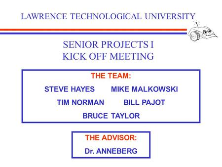 SENIOR PROJECTS I KICK OFF MEETING LAWRENCE TECHNOLOGICAL UNIVERSITY THE TEAM: STEVE HAYESMIKE MALKOWSKI TIM NORMANBILL PAJOT BRUCE TAYLOR THE ADVISOR: