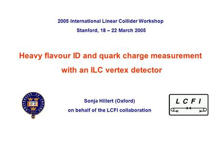 Sonja Hillert, University of Oxford 2005 International Linear Collider Workshop, Stanford, 19 th March 2005 p. 0 Heavy flavour ID and quark charge measurement.
