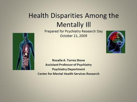 Health Disparities Among the Mentally Ill Prepared for Psychiatry Research Day October 21, 2009 Rosalie A. Torres Stone Assistant Professor of Psychiatry.