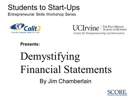 Presents: Demystifying Financial Statements Students to Start-Ups Entrepreneurial Skills Workshop Series By Jim Chamberlain Center for Entrepreneurship.