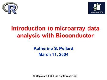 Introduction to microarray data analysis with Bioconductor Katherine S. Pollard March 11, 2004 © Copyright 2004, all rights reserved.