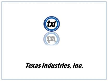 "Texas Industries, Inc.. ""TXI's future, like its past, will be built by the dedicated men and women of TXI …"" Robert D. Rogers, former president of TXI."