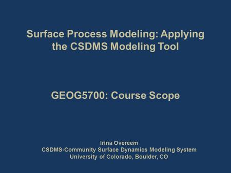 Surface Process Modeling: Applying the CSDMS Modeling Tool GEOG5700: Course Scope Irina Overeem CSDMS-Community Surface Dynamics Modeling System University.