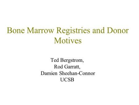 Bone Marrow Registries and Donor Motives Ted Bergstrom, Rod Garratt, Damien Sheehan-Connor UCSB.