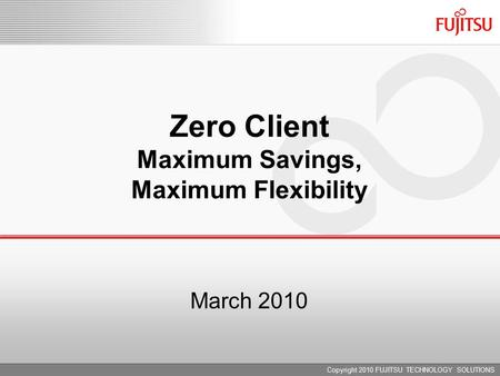 March 2010 Zero Client Maximum Savings, Maximum Flexibility Copyright 2010 FUJITSU TECHNOLOGY SOLUTIONS.