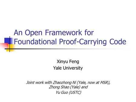 An Open Framework for Foundational Proof-Carrying Code Xinyu Feng Yale University Joint work with Zhaozhong Ni (Yale, now at MSR), Zhong Shao (Yale) and.
