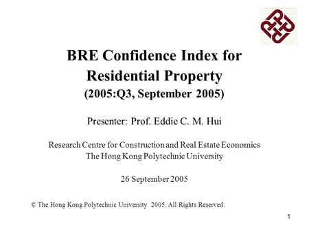 1 BRE Confidence Index for Residential Property (2005:Q3, September 2005) Presenter: Prof. Eddie C. M. Hui Research Centre for Construction and Real Estate.