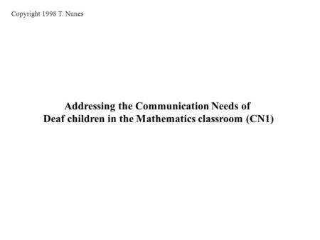 Addressing the Communication Needs of Deaf children in the Mathematics classroom (CN1) Copyright 1998 T. Nunes.