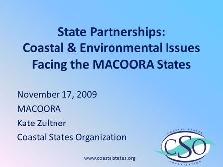 State Partnerships: Coastal & Environmental Issues Facing the MACOORA States November 17, 2009 MACOORA Kate Zultner Coastal States Organization www.coastalstates.org.