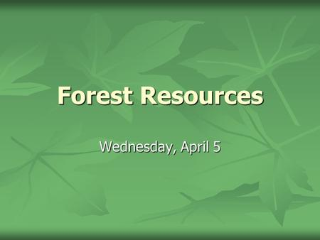 Forest Resources Wednesday, April 5. Characteristics of a Forest Resource Renewable Renewable Slow growth Slow growth Replant Replant Self-regenerate.